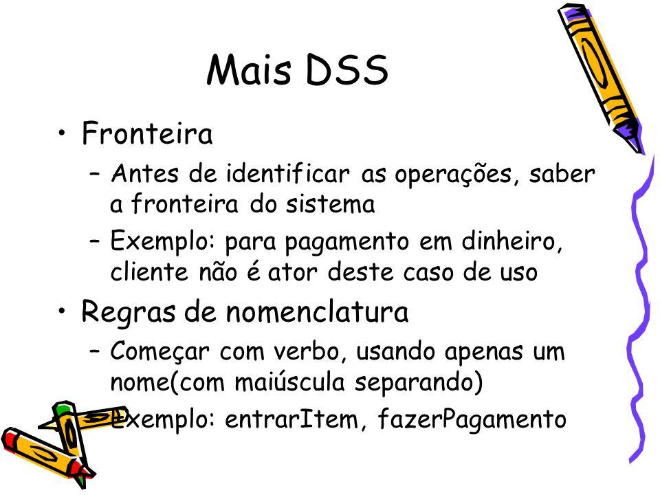 Mais DSS Fronteira –Antes de identificar as operações, saber a fronteira do sistema –Exemplo: para pagamento em dinheiro, cliente não é ator deste cas