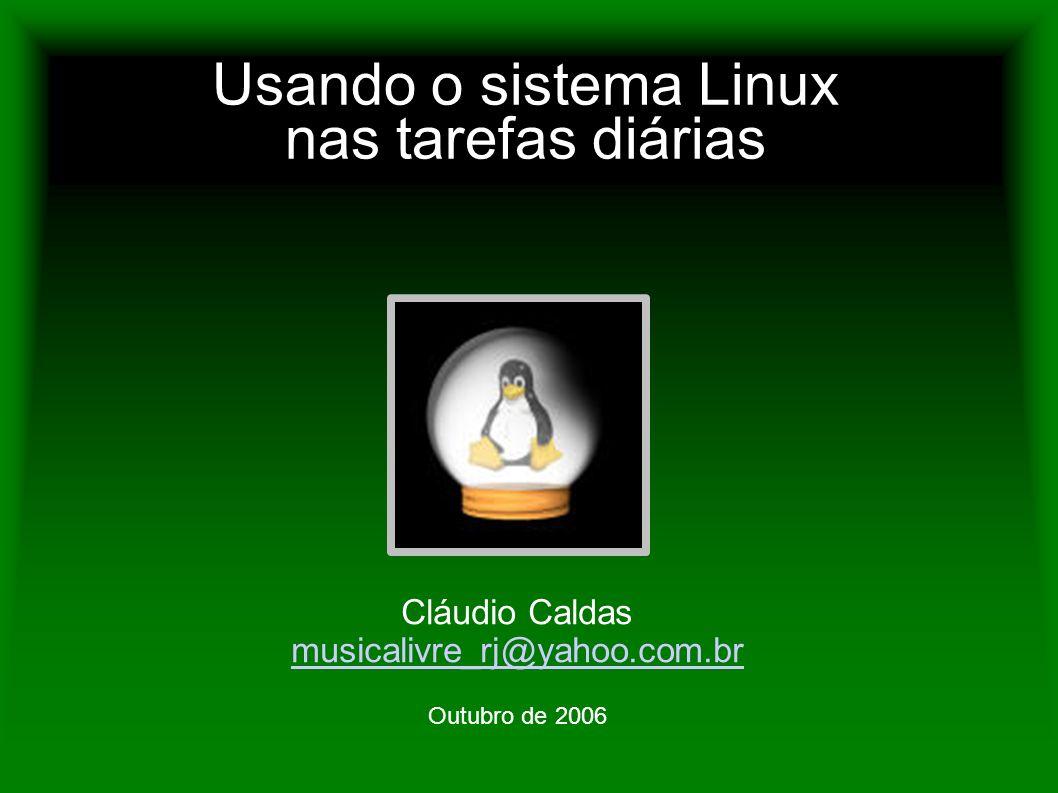 Usando o sistema Linux nas tarefas diárias Cláudio Caldas musicalivre_rj@yahoo.com.br Outubro de 2006
