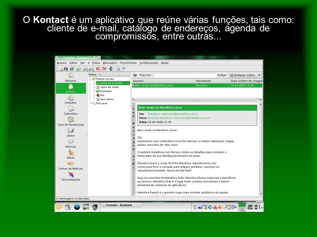 O Kontact é um aplicativo que reúne várias funções, tais como: cliente de e-mail, catálogo de endereços, agenda de compromissos, entre outras...