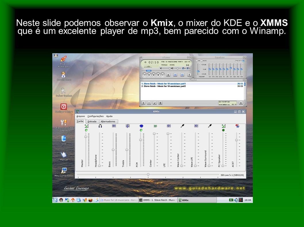 Neste slide podemos observar o Kmix, o mixer do KDE e o XMMS que é um excelente player de mp3, bem parecido com o Winamp.
