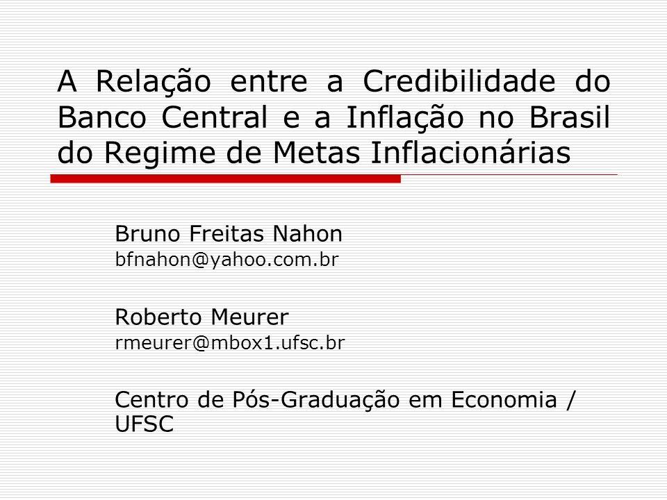 A Relação entre a Credibilidade do Banco Central e a Inflação no Brasil do Regime de Metas Inflacionárias Bruno Freitas Nahon bfnahon@yahoo.com.br Rob