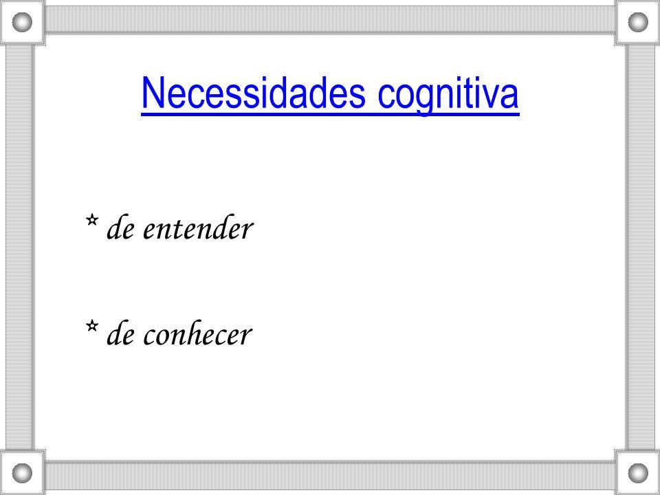 Necessidades cognitiva * de entender * de conhecer