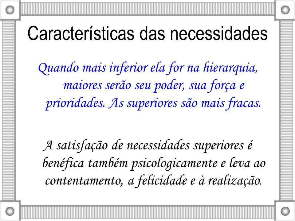 Características das necessidades Quando mais inferior ela for na hierarquia, maiores serão seu poder, sua força e prioridades. As superiores são mais