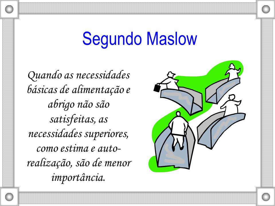 Segundo Maslow Quando as necessidades básicas de alimentação e abrigo não são satisfeitas, as necessidades superiores, como estima e auto- realização,