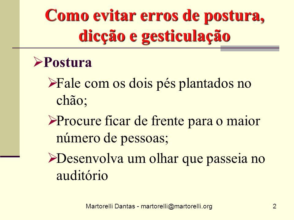 Martorelli Dantas - martorelli@martorelli.org2 Como evitar erros de postura, dicção e gesticulação Postura Fale com os dois pés plantados no chão; Pro