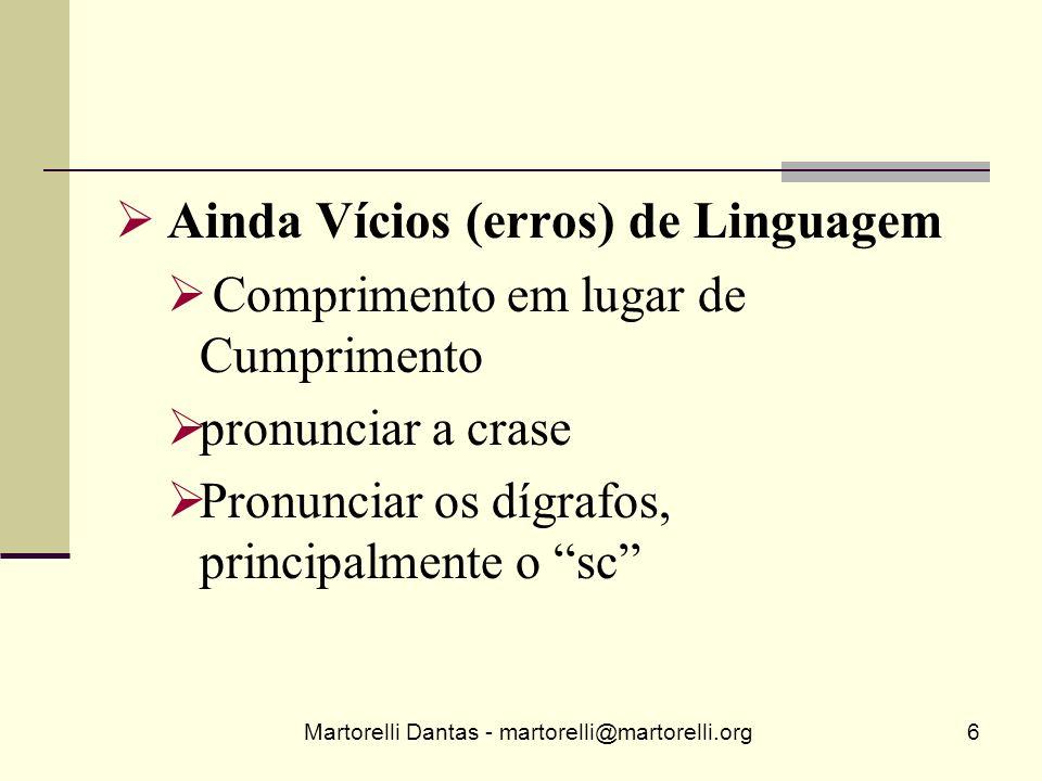 Martorelli Dantas - martorelli@martorelli.org6 Ainda Vícios (erros) de Linguagem Comprimento em lugar de Cumprimento pronunciar a crase Pronunciar os