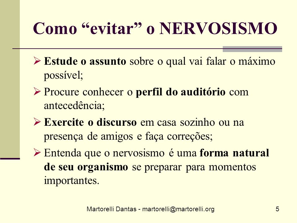 Martorelli Dantas - martorelli@martorelli.org5 Como evitar o NERVOSISMO Estude o assunto sobre o qual vai falar o máximo possível; Procure conhecer o