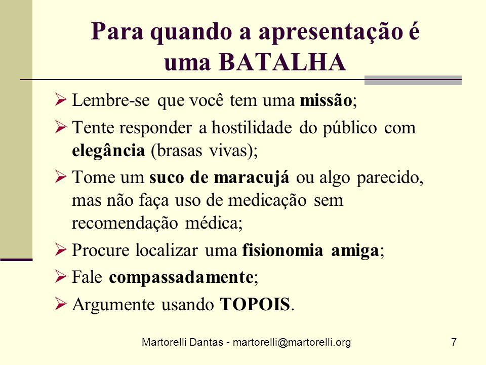 Martorelli Dantas - martorelli@martorelli.org7 Para quando a apresentação é uma BATALHA Lembre-se que você tem uma missão; Tente responder a hostilida