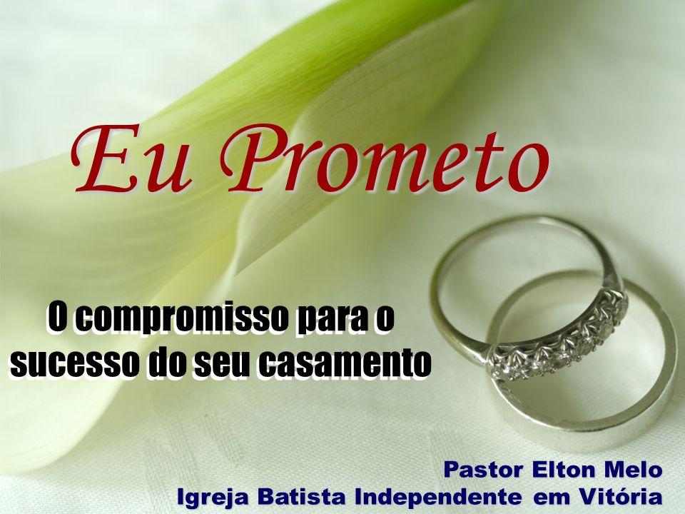 O compromisso para o sucesso do seu casamento Eu Prometo O compromisso para o sucesso do seu casamento Pastor Elton Melo Igreja Batista Independente e