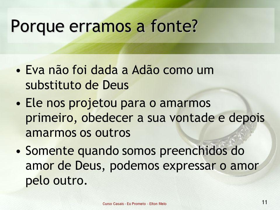 Curso Casais - Eu Prometo - Elton Melo 11 Porque erramos a fonte? Eva não foi dada a Adão como um substituto de Deus Ele nos projetou para o amarmos p