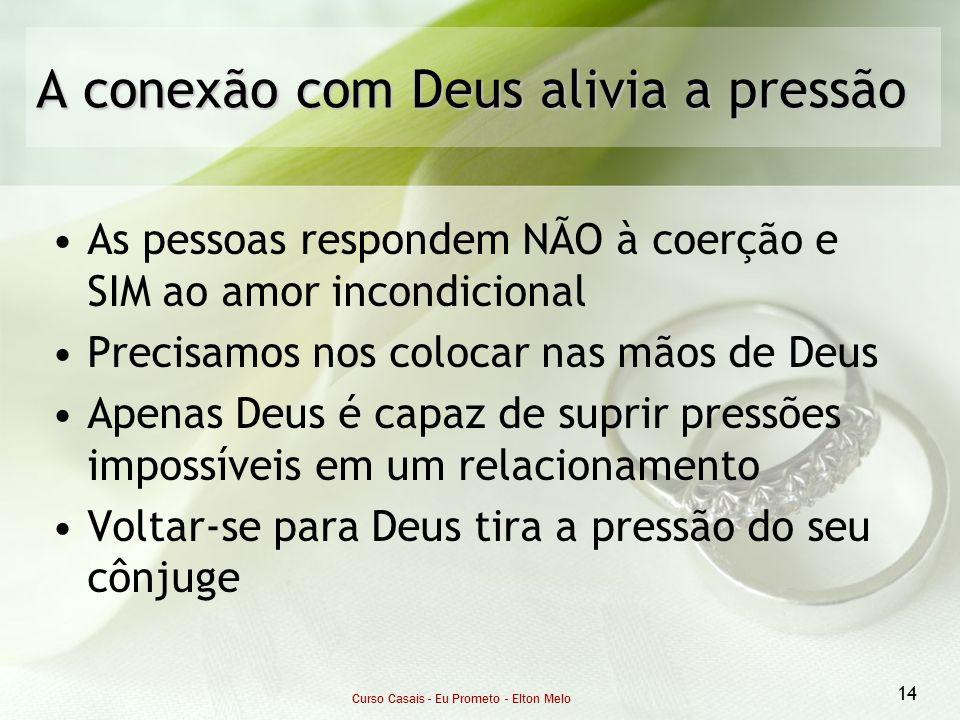 Curso Casais - Eu Prometo - Elton Melo 14 A conexão com Deus alivia a pressão As pessoas respondem NÃO à coerção e SIM ao amor incondicional Precisamo