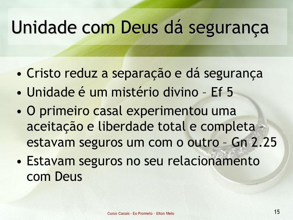 Curso Casais - Eu Prometo - Elton Melo 15 Unidade com Deus dá segurança Cristo reduz a separação e dá segurança Unidade é um mistério divino – Ef 5 O