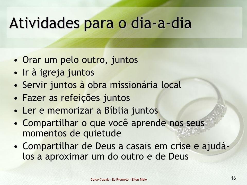 Curso Casais - Eu Prometo - Elton Melo 16 Atividades para o dia-a-dia Orar um pelo outro, juntos Ir à igreja juntos Servir juntos à obra missionária l