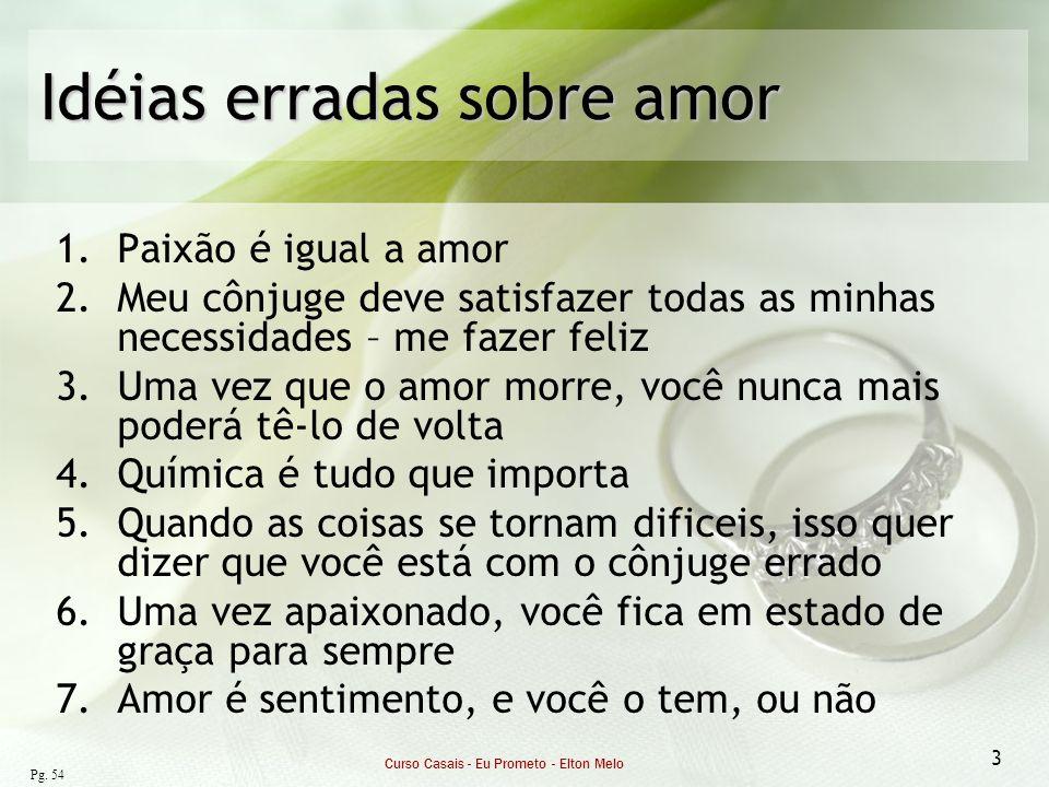 Curso Casais - Eu Prometo - Elton Melo 3 Idéias erradas sobre amor 1.Paixão é igual a amor 2.Meu cônjuge deve satisfazer todas as minhas necessidades