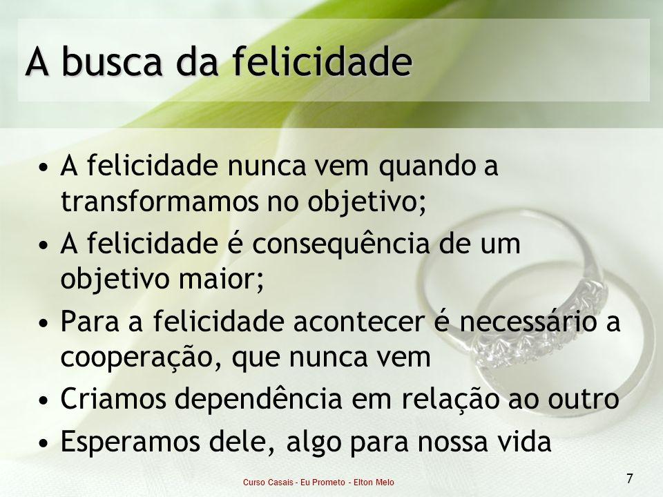 Curso Casais - Eu Prometo - Elton Melo 7 A busca da felicidade A felicidade nunca vem quando a transformamos no objetivo; A felicidade é consequência