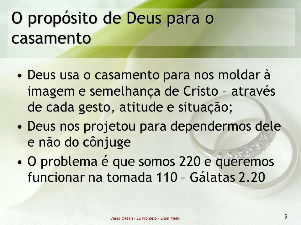 Curso Casais - Eu Prometo - Elton Melo 9 O propósito de Deus para o casamento Deus usa o casamento para nos moldar à imagem e semelhança de Cristo – a