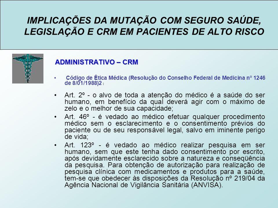 IMPLICAÇÕES DA MUTAÇÃO COM SEGURO SAÚDE, LEGISLAÇÃO E CRM EM PACIENTES DE ALTO RISCO ADMINISTRATIVO – CRM Código de Ética Médica (Resolução do Conselho Federal de Medicina nº 1246 de 8/01/1988)2 : Art.