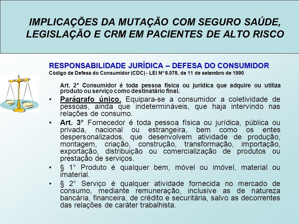 IMPLICAÇÕES DA MUTAÇÃO COM SEGURO SAÚDE, LEGISLAÇÃO E CRM EM PACIENTES DE ALTO RISCO RESPONSABILIDADE JURÍDICA – DEFESA DO CONSUMIDOR Código de Defesa do Consumidor (CDC) - LEI Nº 8.078, de 11 de setembro de 1990 Art.