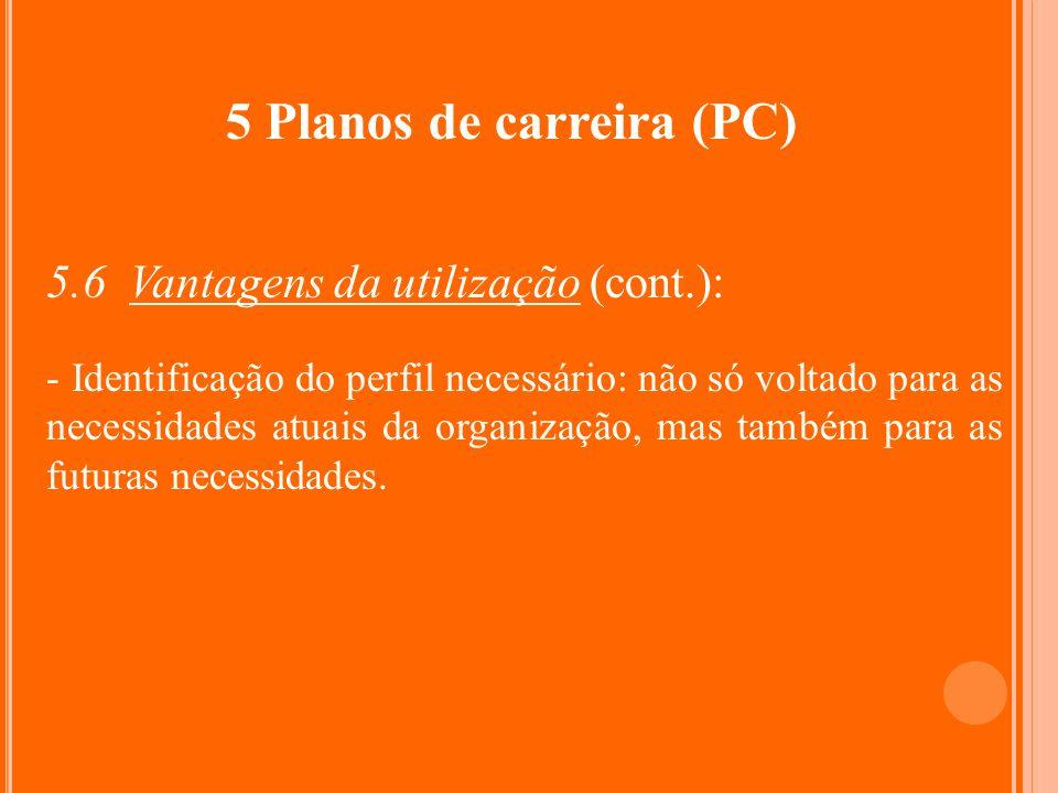 5 Planos de carreira (PC) 5.6 Vantagens da utilização (cont.): - Identificação do perfil necessário: não só voltado para as necessidades atuais da org