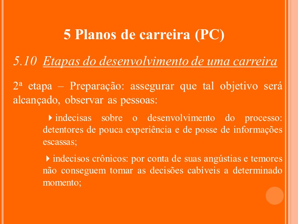 5 Planos de carreira (PC) 5.10 Etapas do desenvolvimento de uma carreira 2 a etapa – Preparação: assegurar que tal objetivo será alcançado, observar a