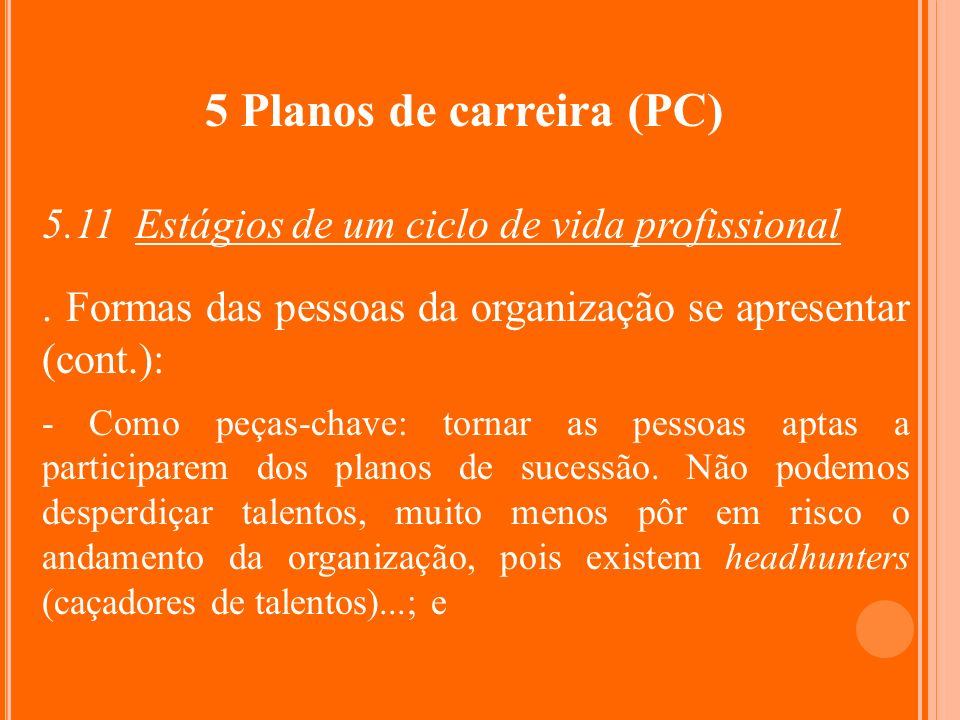 5 Planos de carreira (PC) 5.11 Estágios de um ciclo de vida profissional. Formas das pessoas da organização se apresentar (cont.): - Como peças-chave: