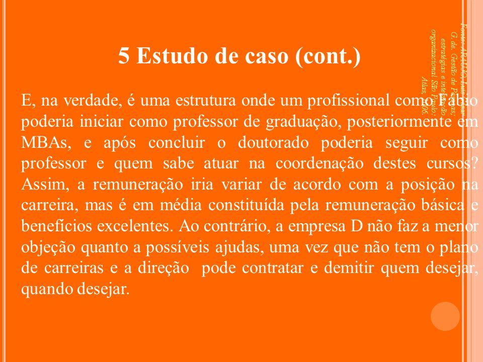 Fonte: ARAUJO, Luis César G. de. Gestão de Pessoas; estratégias e integração organizacional São Paulo: Atlas, 2006. 5 Estudo de caso (cont.) E, na ver