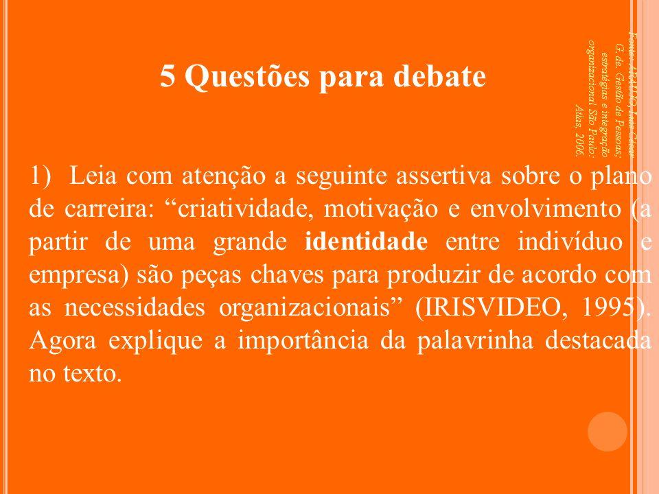 Fonte: ARAUJO, Luis César G. de. Gestão de Pessoas; estratégias e integração organizacional São Paulo: Atlas, 2006. 5 Questões para debate 1) Leia com