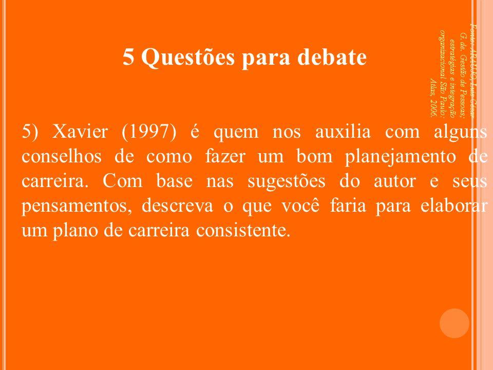 Fonte: ARAUJO, Luis César G. de. Gestão de Pessoas; estratégias e integração organizacional São Paulo: Atlas, 2006. 5 Questões para debate 5) Xavier (