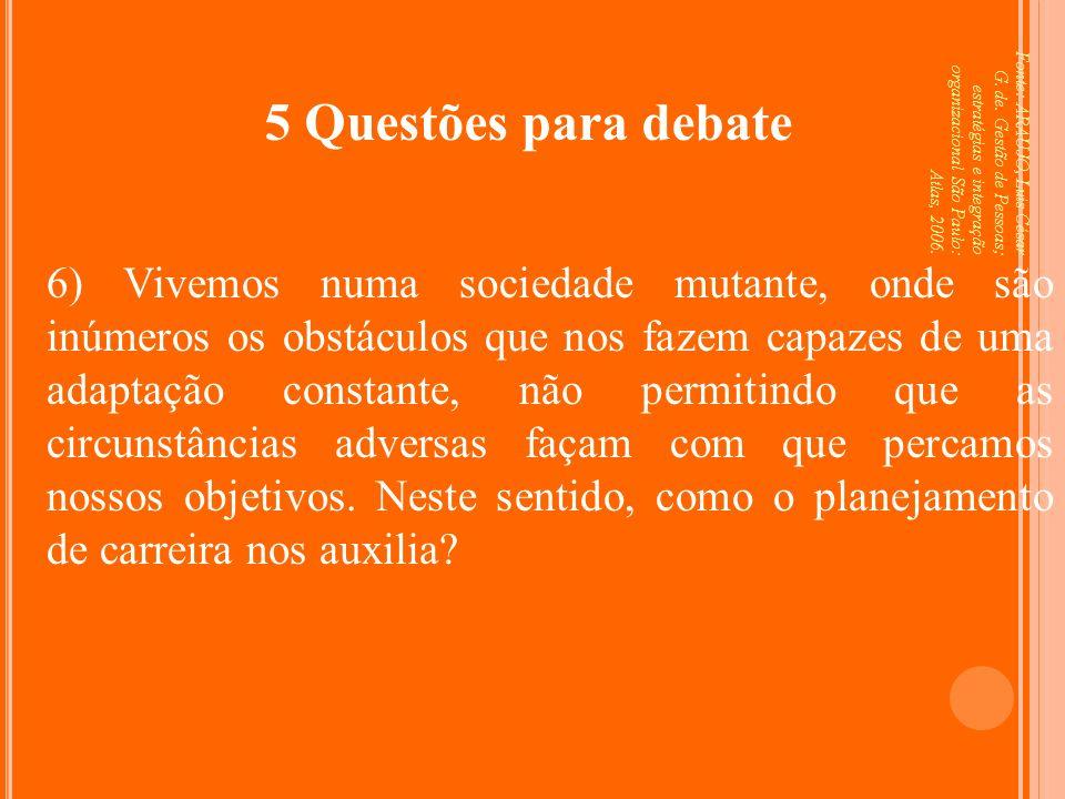Fonte: ARAUJO, Luis César G. de. Gestão de Pessoas; estratégias e integração organizacional São Paulo: Atlas, 2006. 5 Questões para debate 6) Vivemos