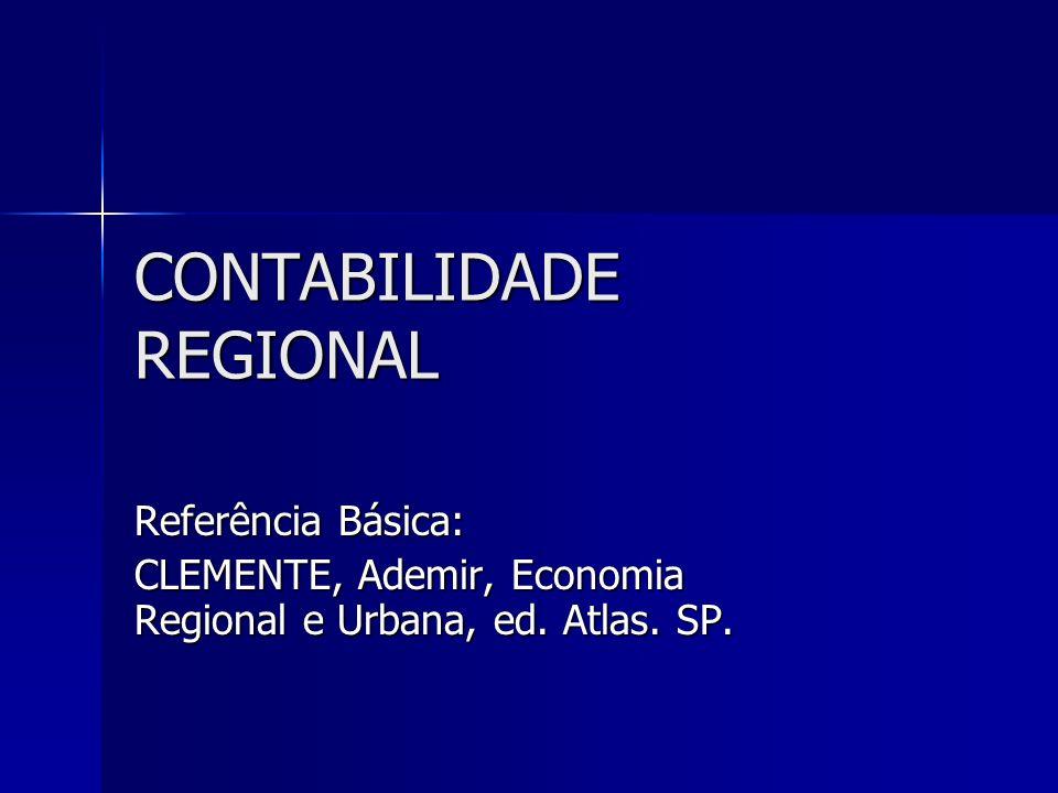 CONTABILIDADE REGIONAL Referência Básica: CLEMENTE, Ademir, Economia Regional e Urbana, ed. Atlas. SP.
