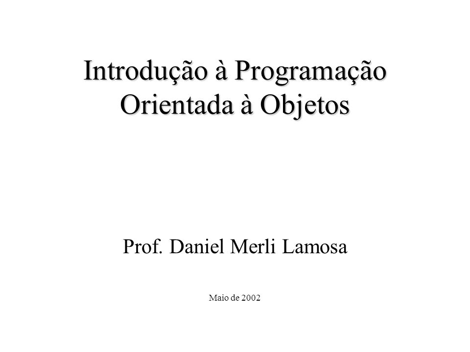 Introdução à Programação Orientada à Objetos Prof. Daniel Merli Lamosa Maio de 2002