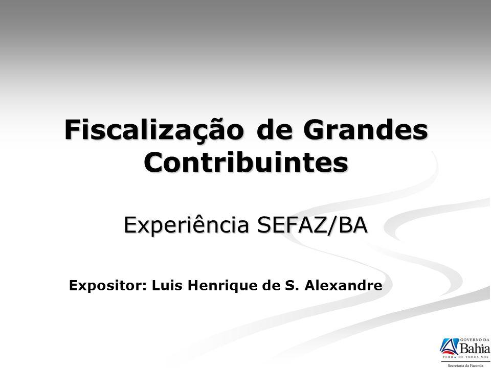 Fiscalização de Grandes Contribuintes Experiência SEFAZ/BA Expositor: Luis Henrique de S. Alexandre