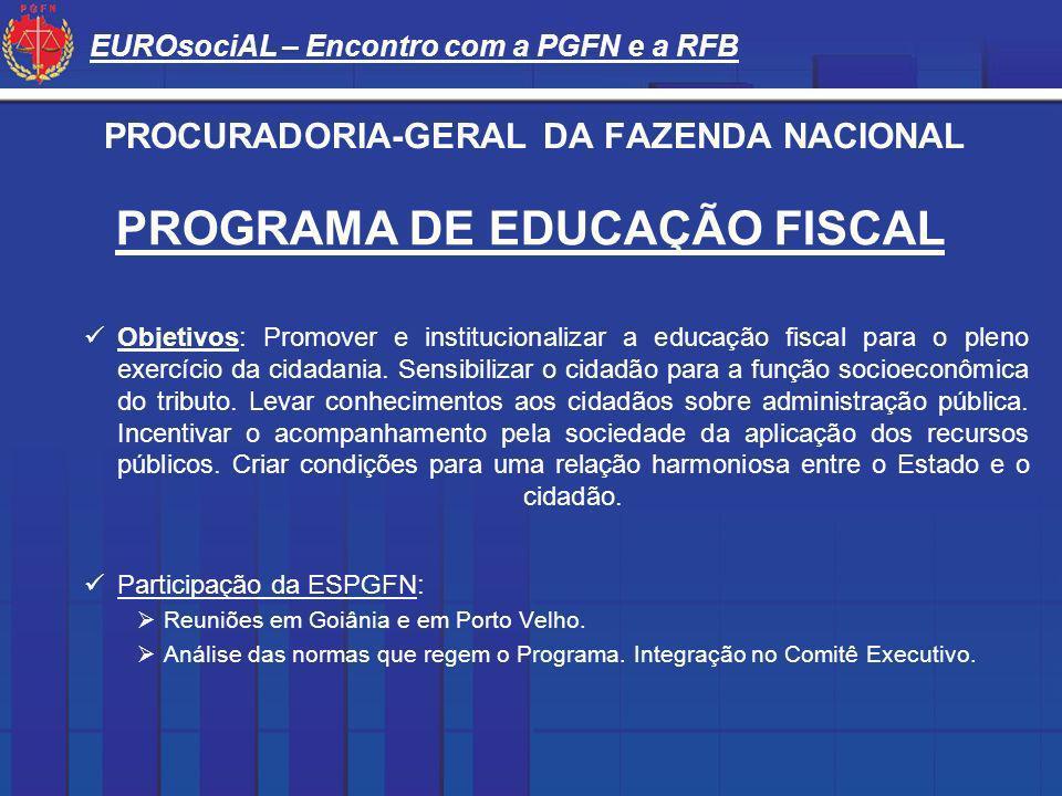 EUROsociAL – Encontro com a PGFN e a RFB PROCURADORIA-GERAL DA FAZENDA NACIONAL PROGRAMA DE EDUCAÇÃO FISCAL Objetivos: Promover e institucionalizar a