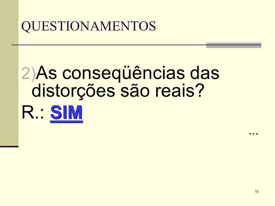 16 QUESTIONAMENTOS 2) As conseqüências das distorções são reais? SIM R.: SIM...