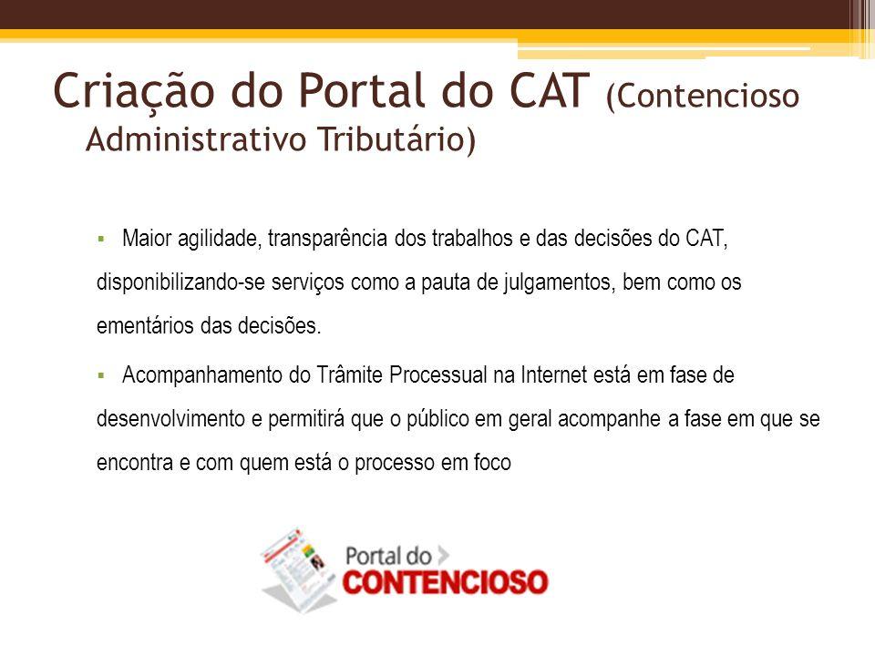 Criação do Portal do CAT (Contencioso Administrativo Tributário) Maior agilidade, transparência dos trabalhos e das decisões do CAT, disponibilizando-