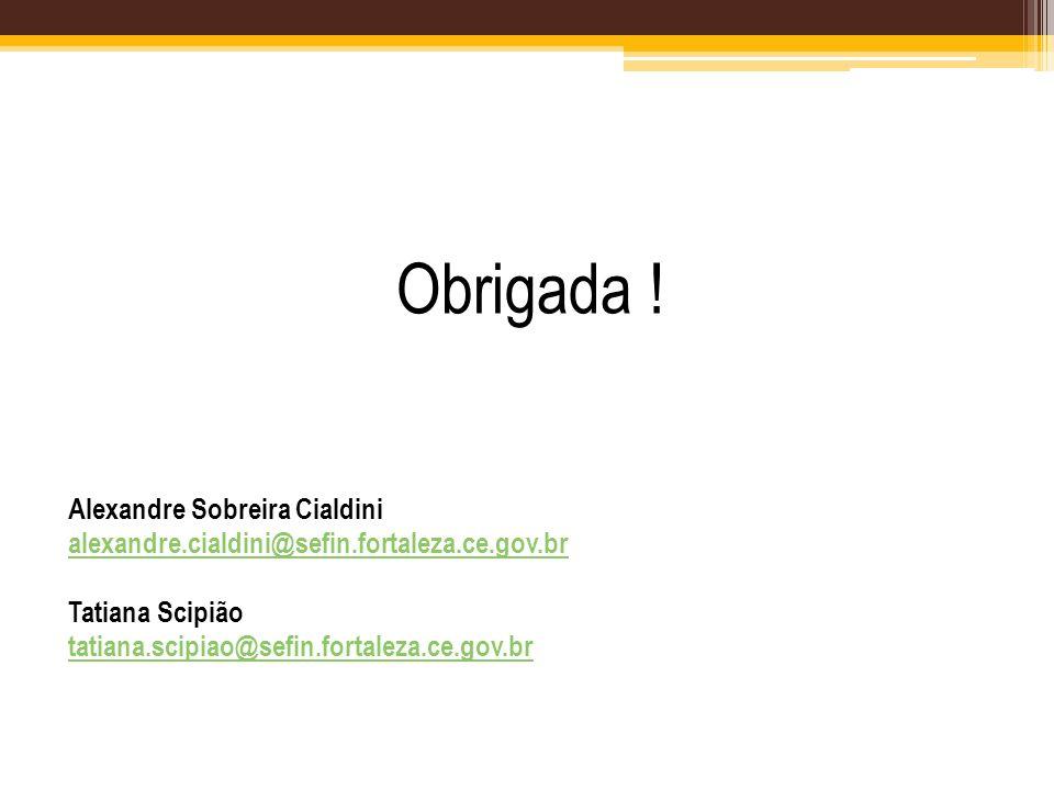 Obrigada ! Alexandre Sobreira Cialdini alexandre.cialdini@sefin.fortaleza.ce.gov.br Tatiana Scipião tatiana.scipiao@sefin.fortaleza.ce.gov.br