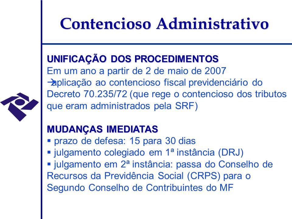 Contencioso Administrativo UNIFICAÇÃO DOS PROCEDIMENTOS Em um ano a partir de 2 de maio de 2007 aplicação ao contencioso fiscal previdenciário do Decreto 70.235/72 (que rege o contencioso dos tributos que eram administrados pela SRF) MUDANÇAS IMEDIATAS prazo de defesa: 15 para 30 dias julgamento colegiado em 1ª instância (DRJ) julgamento em 2ª instância: passa do Conselho de Recursos da Previdência Social (CRPS) para o Segundo Conselho de Contribuintes do MF