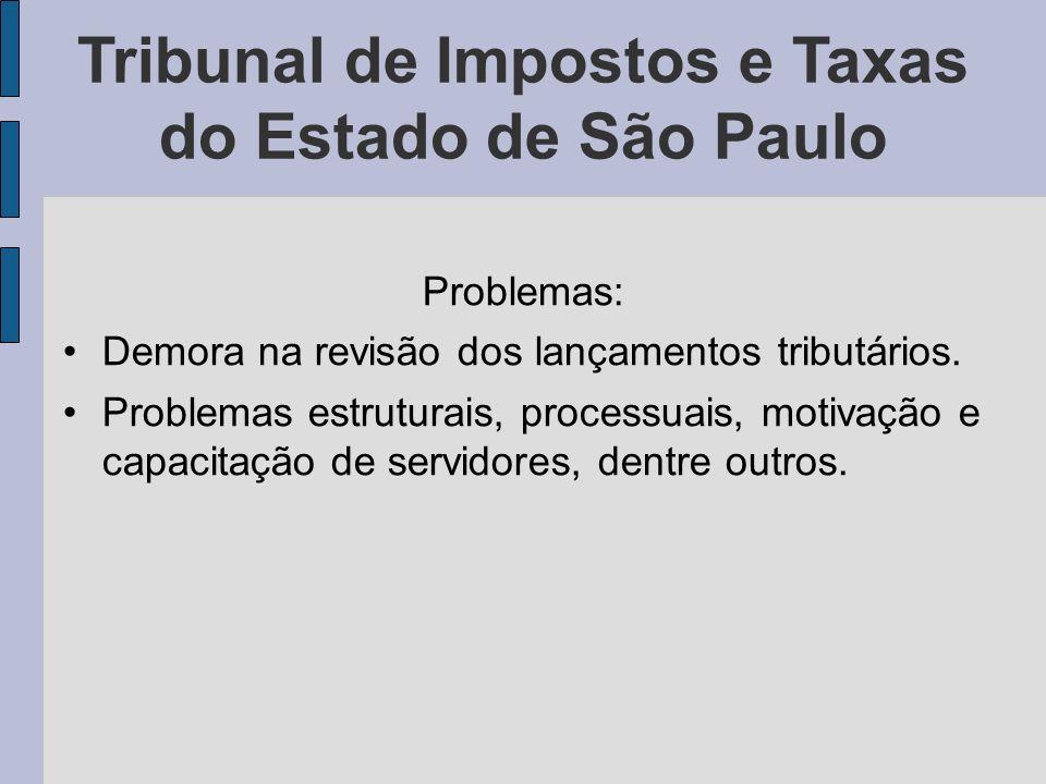 Tribunal de Impostos e Taxas do Estado de São Paulo Problemas: Demora na revisão dos lançamentos tributários. Problemas estruturais, processuais, moti