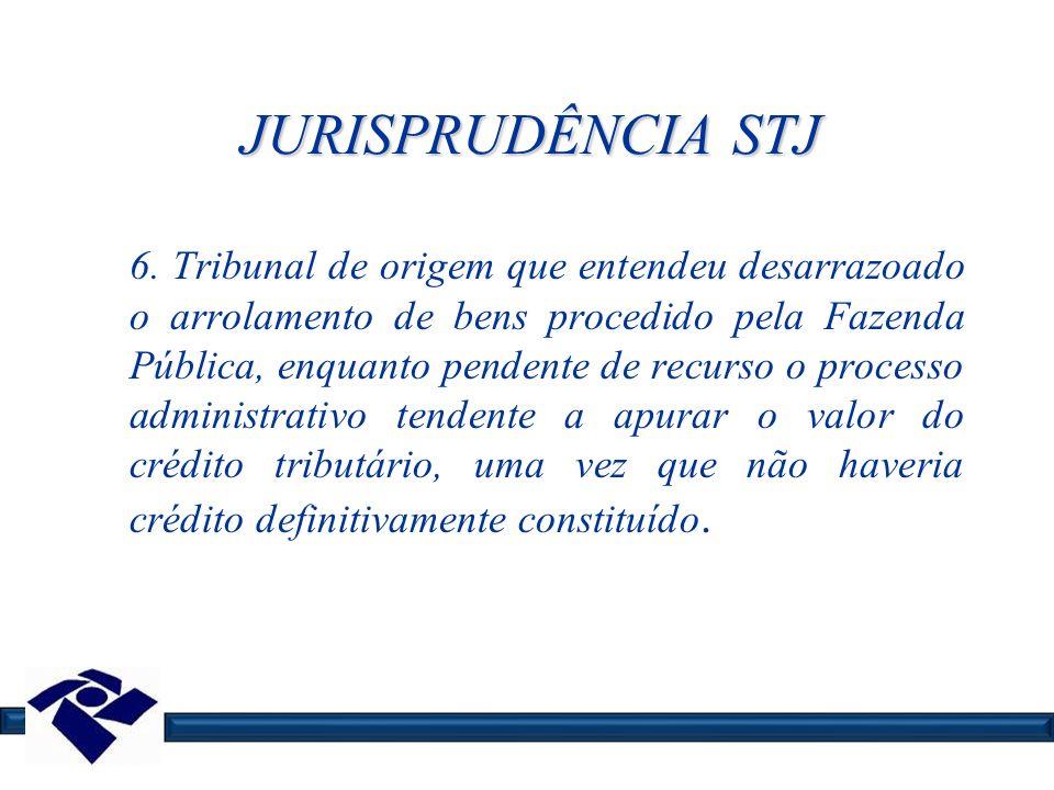 JURISPRUDÊNCIA STJ 6. Tribunal de origem que entendeu desarrazoado o arrolamento de bens procedido pela Fazenda Pública, enquanto pendente de recurso