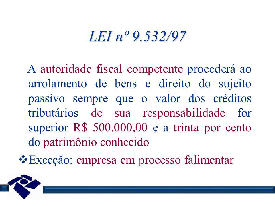 LEI nº 9.532/97 A autoridade fiscal competente procederá ao arrolamento de bens e direito do sujeito passivo sempre que o valor dos créditos tributári