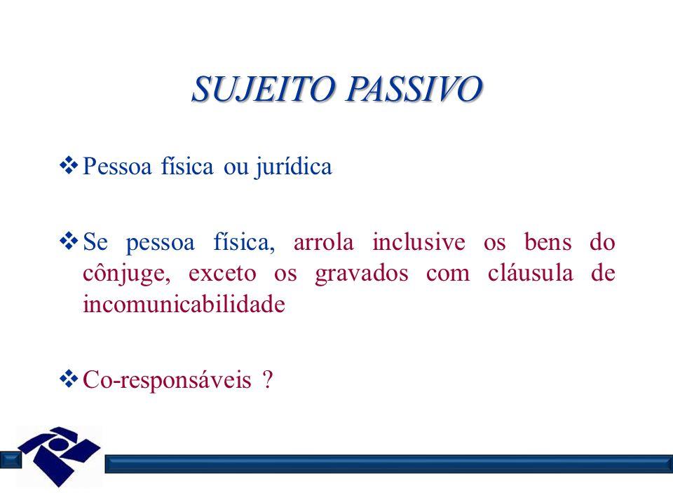 SUJEITO PASSIVO Pessoa física ou jurídica Se pessoa física, arrola inclusive os bens do cônjuge, exceto os gravados com cláusula de incomunicabilidade