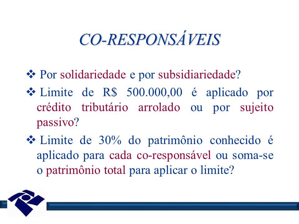 CO-RESPONSÁVEIS Por solidariedade e por subsidiariedade? Limite de R$ 500.000,00 é aplicado por crédito tributário arrolado ou por sujeito passivo? Li