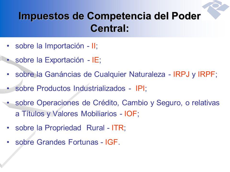 Impuestos de Competencia del Poder Central: sobre la Importación - II; sobre la Exportación - IE; sobre la Ganáncias de Cualquier Naturaleza - IRPJ y