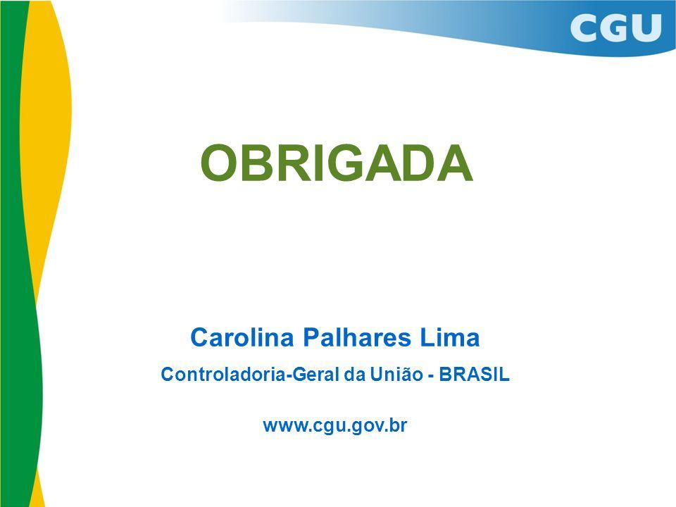OBRIGADA Carolina Palhares Lima Controladoria-Geral da União - BRASIL www.cgu.gov.br