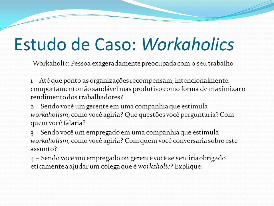 Estudo de Caso: Workaholics Workaholic: Pessoa exageradamente preocupada com o seu trabalho 1 – Até que ponto as organizações recompensam, intencionalmente, comportamento não saudável mas produtivo como forma de maximizar o rendimento dos trabalhadores.