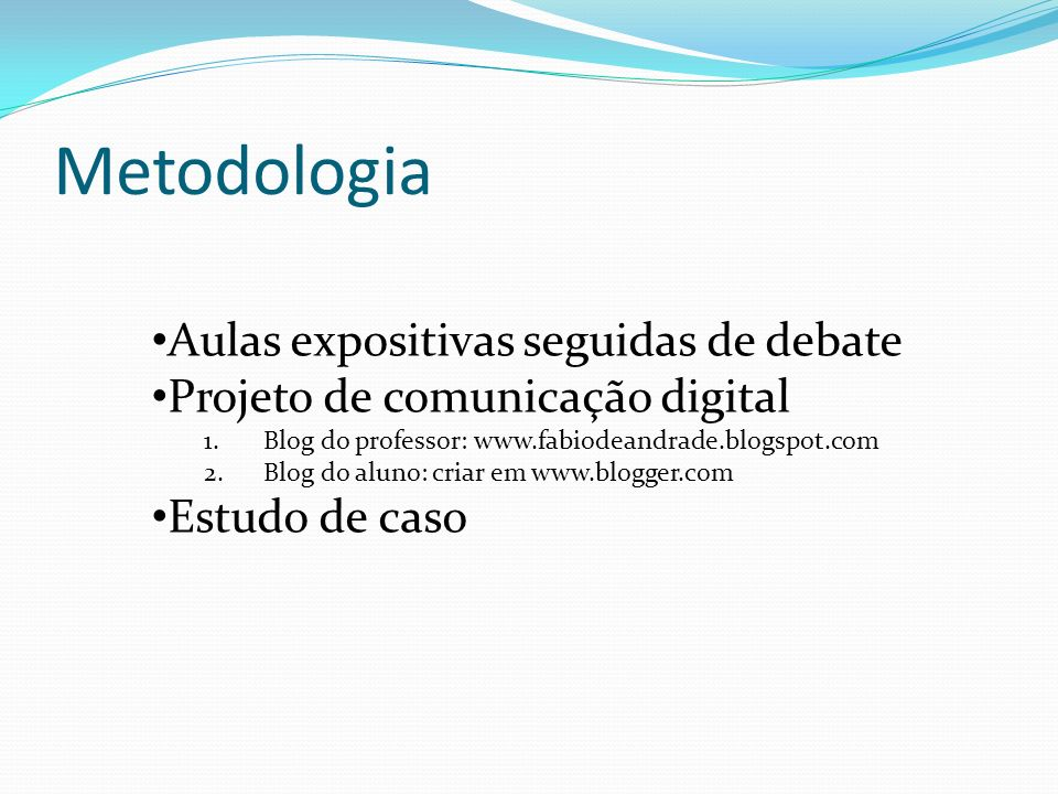 Metodologia Aulas expositivas seguidas de debate Projeto de comunicação digital 1.Blog do professor: www.fabiodeandrade.blogspot.com 2.Blog do aluno: criar em www.blogger.com Estudo de caso