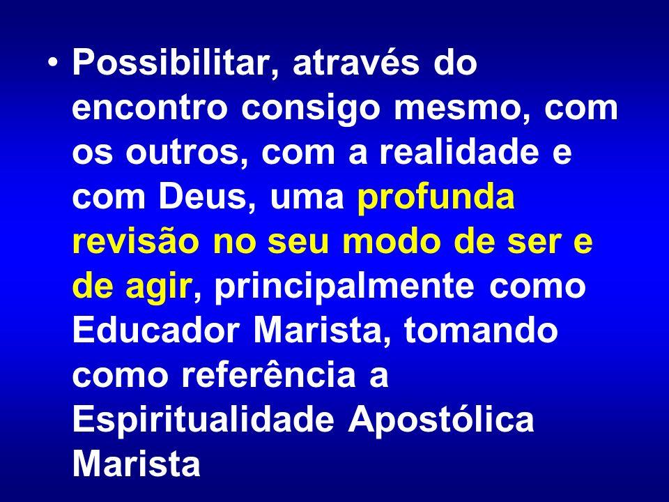 Possibilitar, através do encontro consigo mesmo, com os outros, com a realidade e com Deus, uma profunda revisão no seu modo de ser e de agir, principalmente como Educador Marista, tomando como referência a Espiritualidade Apostólica Marista