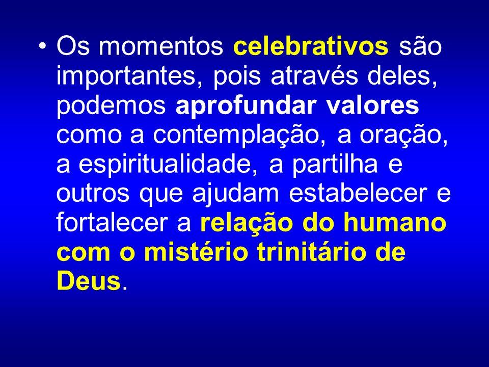 Os momentos celebrativos são importantes, pois através deles, podemos aprofundar valores como a contemplação, a oração, a espiritualidade, a partilha e outros que ajudam estabelecer e fortalecer a relação do humano com o mistério trinitário de Deus.