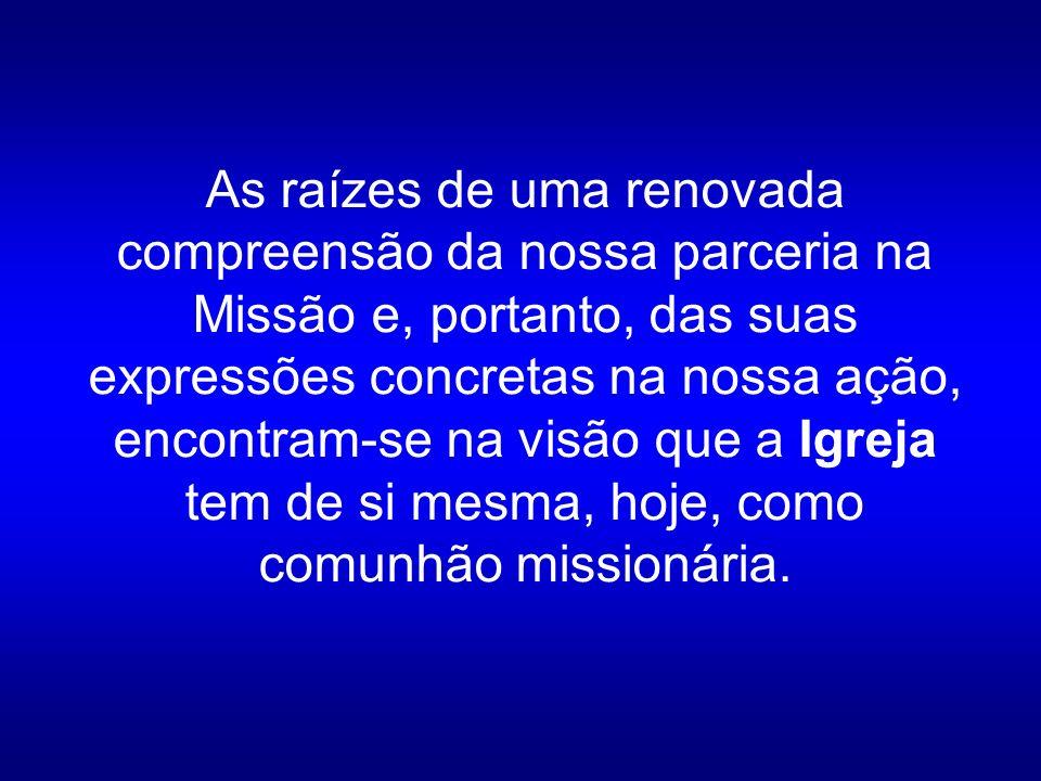As raízes de uma renovada compreensão da nossa parceria na Missão e, portanto, das suas expressões concretas na nossa ação, encontram-se na visão que a Igreja tem de si mesma, hoje, como comunhão missionária.