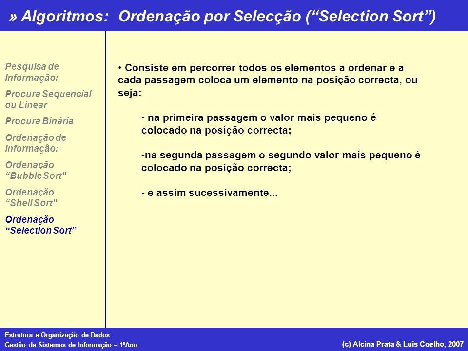 » Algoritmos: Estrutura e Organização de Dados Gestão de Sistemas de Informação – 1ºAno (c) Alcina Prata & Luís Coelho, 2007 Ordenação por Selecção (S